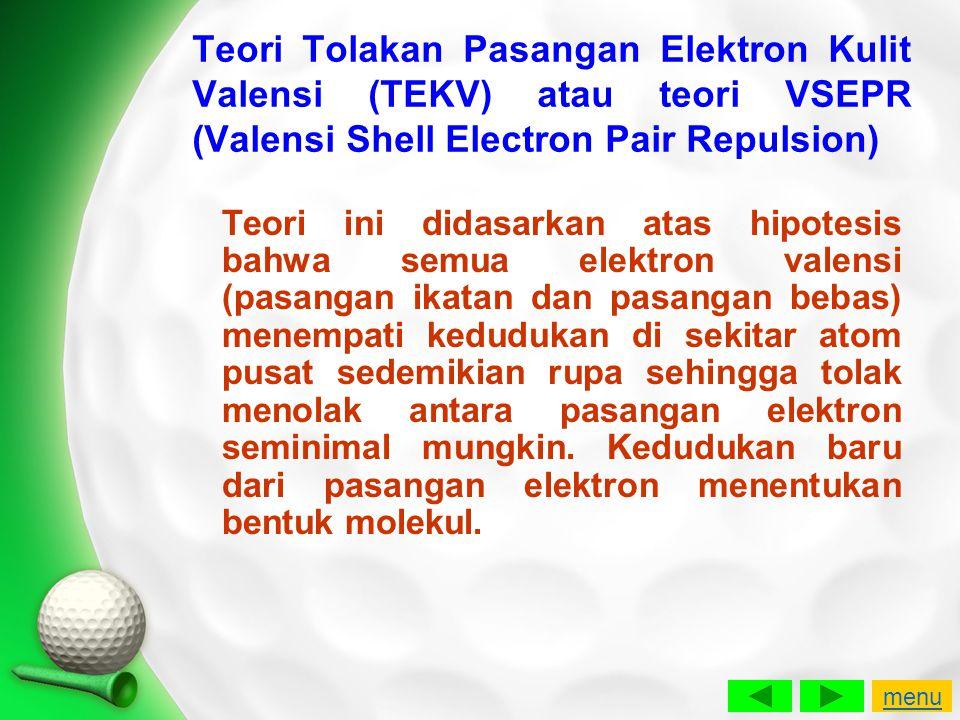 Teori Tolakan Pasangan Elektron Kulit Valensi (TEKV) atau teori VSEPR (Valensi Shell Electron Pair Repulsion) Teori ini didasarkan atas hipotesis bahw