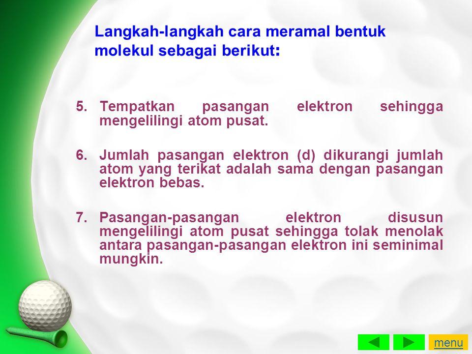 Langkah-langkah cara meramal bentuk molekul sebagai berikut : 5.Tempatkan pasangan elektron sehingga mengelilingi atom pusat. 6.Jumlah pasangan elektr
