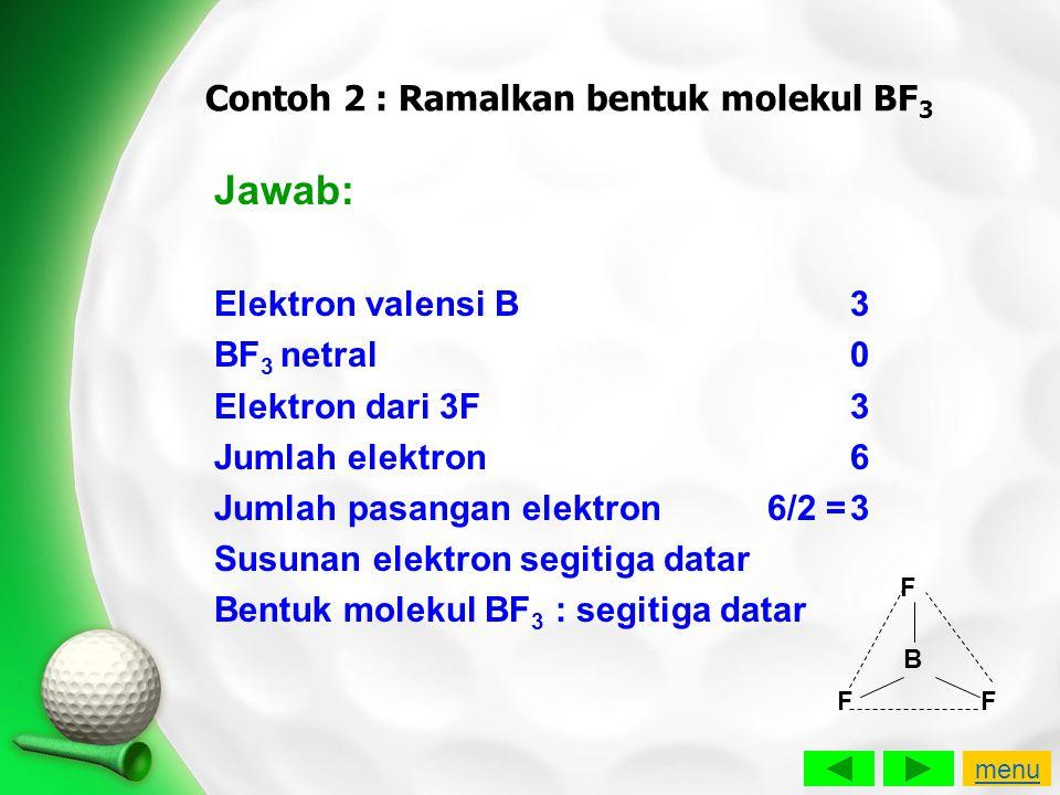 Contoh 2 : Ramalkan bentuk molekul BF 3 Jawab: Elektron valensi B3 BF 3 netral0 Elektron dari 3F3 Jumlah elektron6 Jumlah pasangan elektron 6/2 =3 Sus
