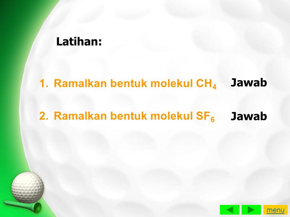 Latihan: 1.Ramalkan bentuk molekul CH 4 2.Ramalkan bentuk molekul SF 6 Jawab menu
