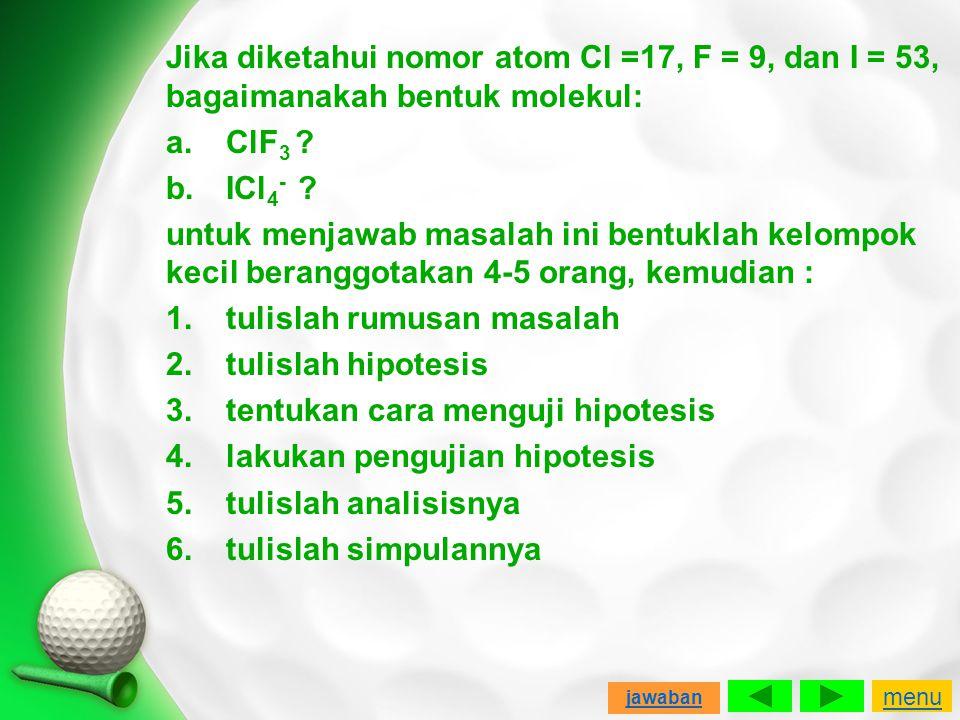 Jika diketahui nomor atom Cl =17, F = 9, dan I = 53, bagaimanakah bentuk molekul: a.ClF 3 ? b.ICl 4 - ? untuk menjawab masalah ini bentuklah kelompok