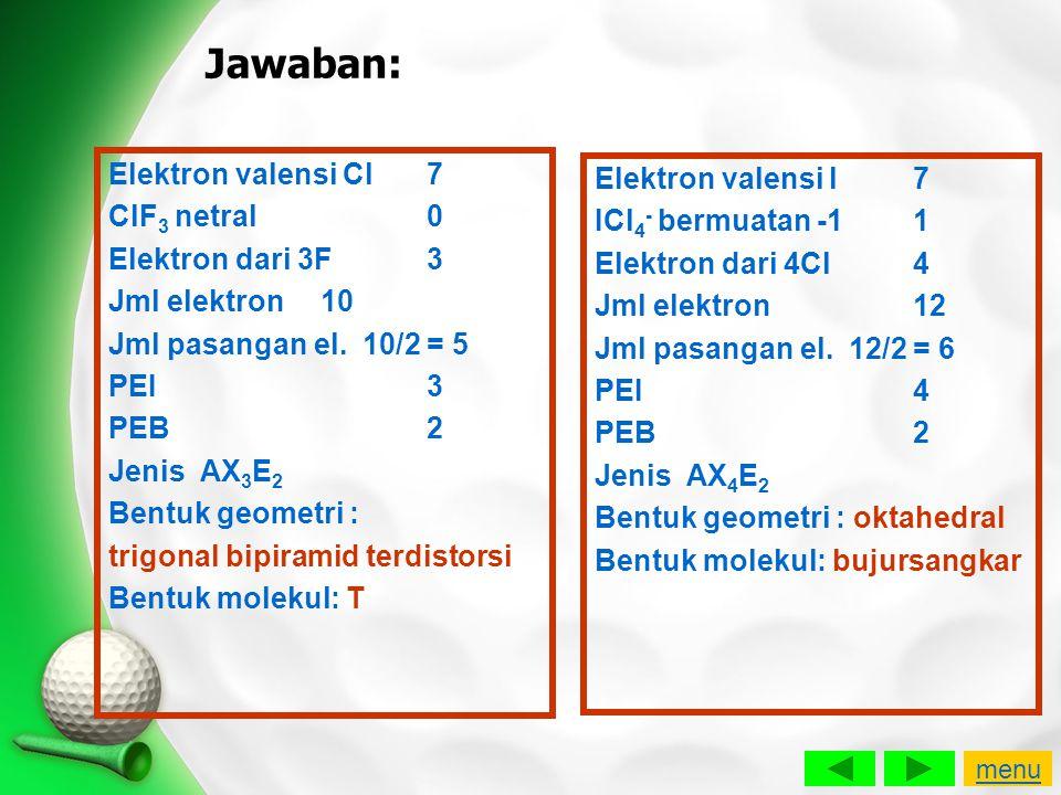 Jawaban: Elektron valensi Cl7 ClF 3 netral0 Elektron dari 3F3 Jml elektron10 Jml pasangan el. 10/2 = 5 PEI3 PEB2 Jenis AX 3 E 2 Bentuk geometri : trig