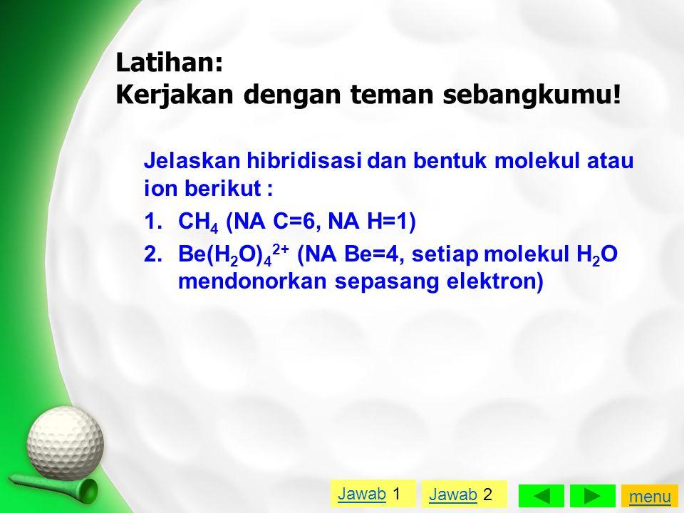 Latihan: Kerjakan dengan teman sebangkumu! Jelaskan hibridisasi dan bentuk molekul atau ion berikut : 1.CH 4 (NA C=6, NA H=1) 2.Be(H 2 O) 4 2+ (NA Be=