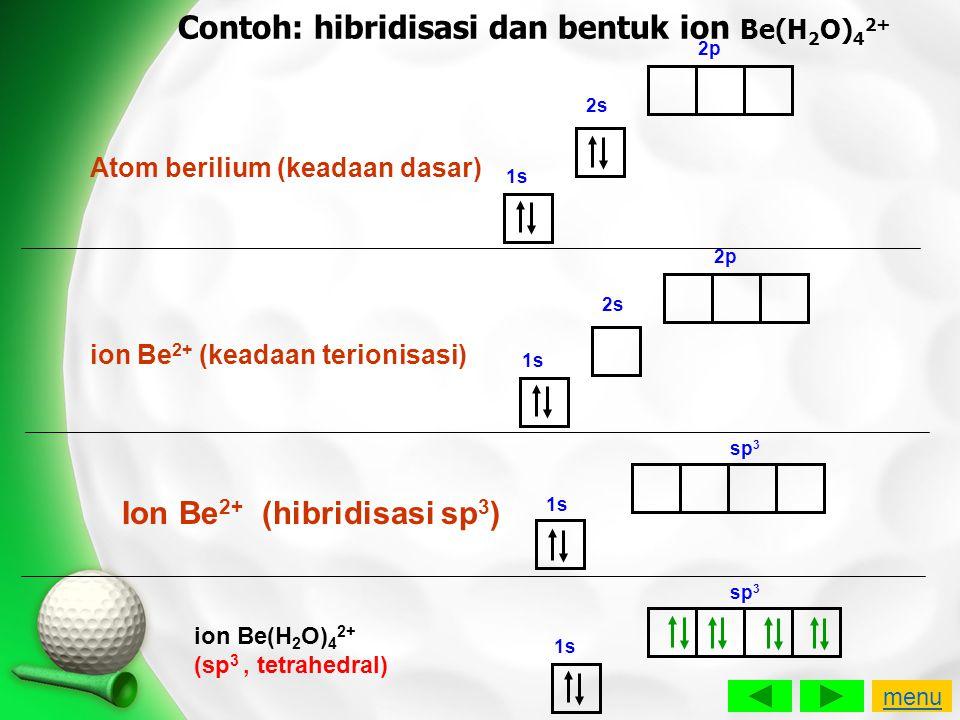 Contoh: hibridisasi dan bentuk ion Be(H 2 O) 4 2+ Atom berilium (keadaan dasar) 1s 2s 2p 1s 2s 2p ion Be 2+ (keadaan terionisasi) 1s sp 3 Ion Be 2+ (h