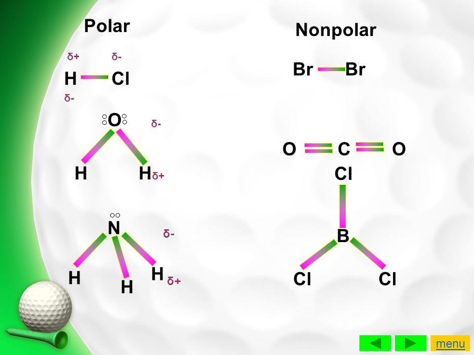 δ+ δ- HCl δ- O H H δ+ N H H H δ+δ+ δ-δ- δ-δ- Br Br O C O B Cl Polar Nonpolar menu