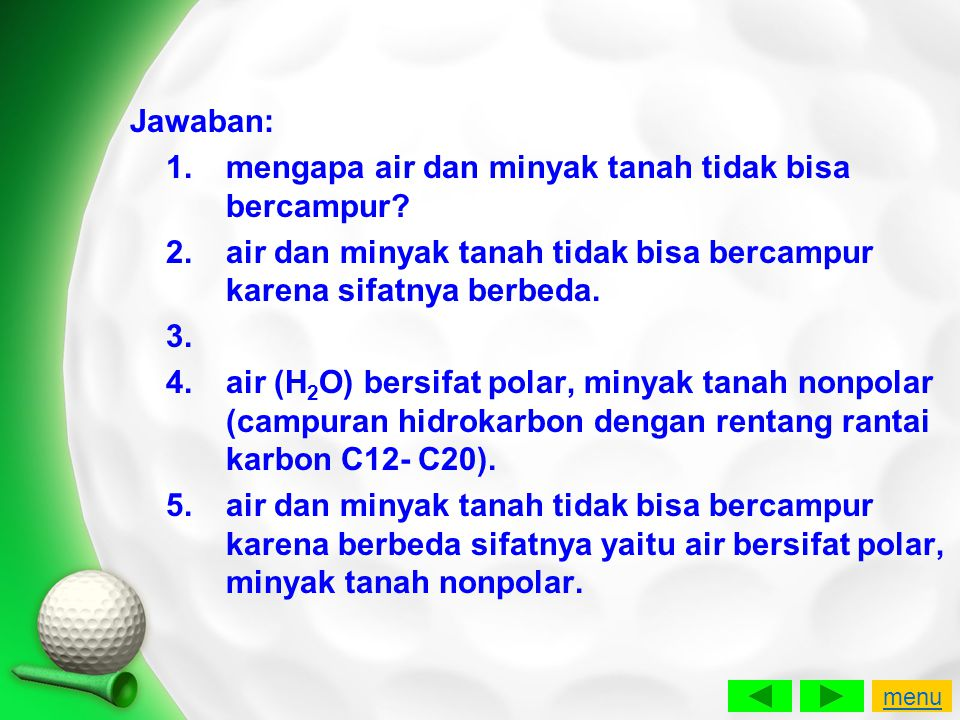 Jawaban: 1.mengapa air dan minyak tanah tidak bisa bercampur? 2.air dan minyak tanah tidak bisa bercampur karena sifatnya berbeda. 3. 4.air (H 2 O) be