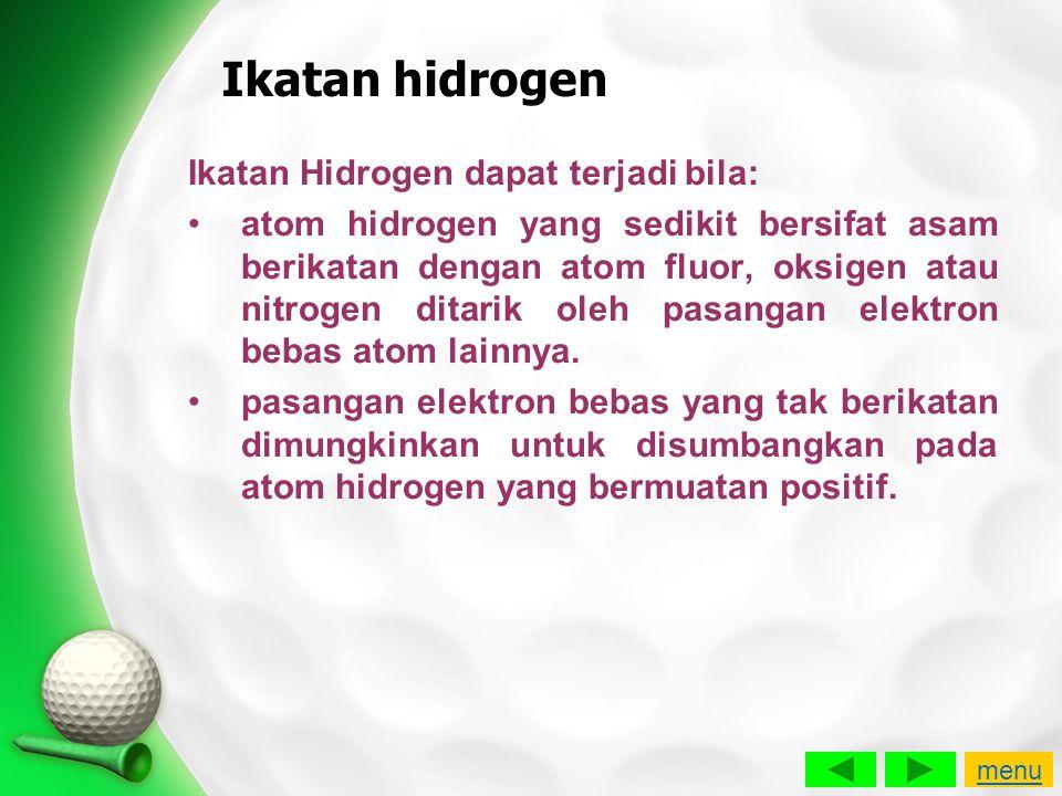 Ikatan hidrogen Ikatan Hidrogen dapat terjadi bila: •atom hidrogen yang sedikit bersifat asam berikatan dengan atom fluor, oksigen atau nitrogen ditar