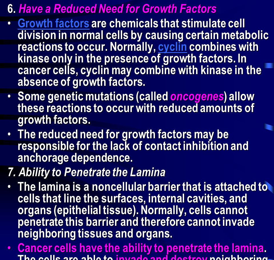 6. Have a Reduced Need for Growth Factors • Growth factors are chemicals that stimulate cell division in normal cells by causing certain metabolic rea