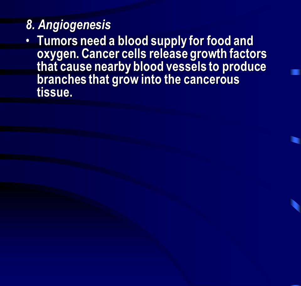 8. Angiogenesis • Tumors need a blood supply for food and oxygen. Cancer cells release growth factors that cause nearby blood vessels to produce branc
