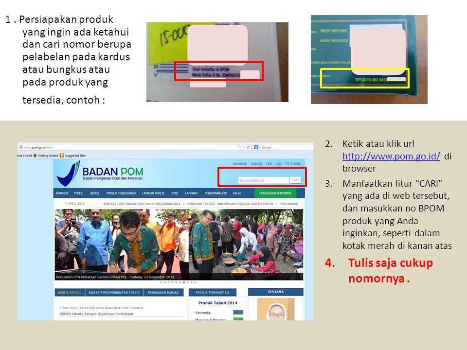 s 2.Ketik atau klik url http://www.pom.go.id/ di browser http://www.pom.go.id/ 3.Manfaatkan fitur CARI yang ada di web tersebut, dan masukkan no BPOM produk yang Anda inginkan, seperti dalam kotak merah di kanan atas 4.Tulis saja cukup nomornya.