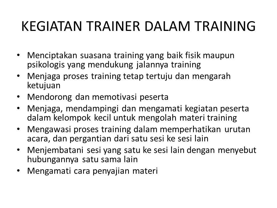 KEGIATAN TRAINER DALAM TRAINING • Menciptakan suasana training yang baik fisik maupun psikologis yang mendukung jalannya training • Menjaga proses tra