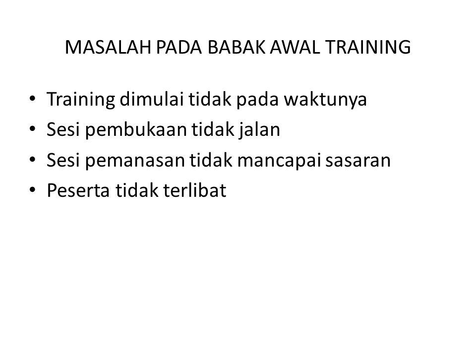 • Training dimulai tidak pada waktunya • Sesi pembukaan tidak jalan • Sesi pemanasan tidak mancapai sasaran • Peserta tidak terlibat