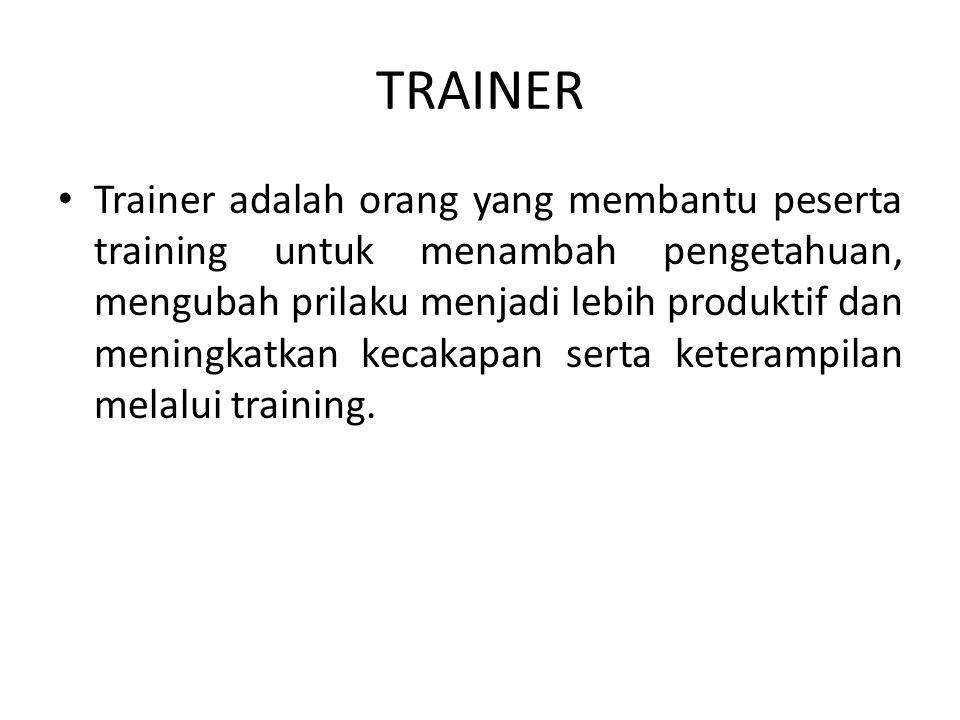 TRAINER • Trainer adalah orang yang membantu peserta training untuk menambah pengetahuan, mengubah prilaku menjadi lebih produktif dan meningkatkan ke