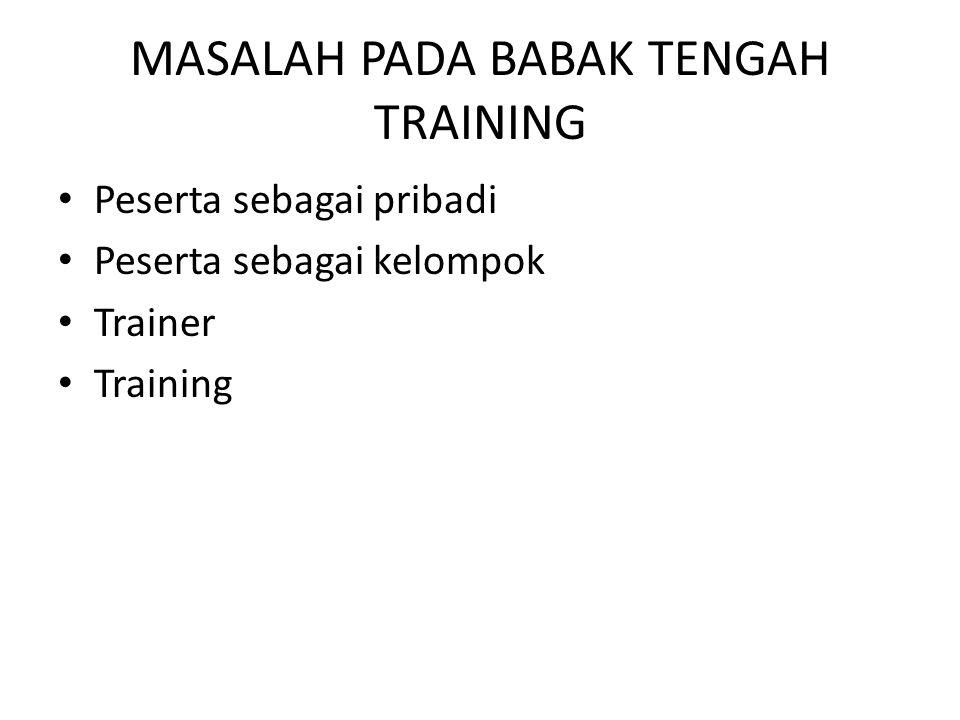 MASALAH PADA BABAK TENGAH TRAINING • Peserta sebagai pribadi • Peserta sebagai kelompok • Trainer • Training