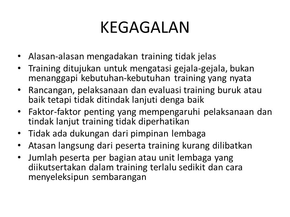 KEGAGALAN • Alasan-alasan mengadakan training tidak jelas • Training ditujukan untuk mengatasi gejala-gejala, bukan menanggapi kebutuhan-kebutuhan tra