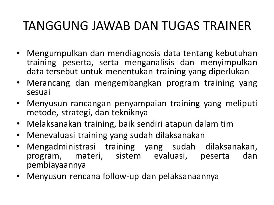 TANGGUNG JAWAB DAN TUGAS TRAINER • Mengumpulkan dan mendiagnosis data tentang kebutuhan training peserta, serta menganalisis dan menyimpulkan data ter
