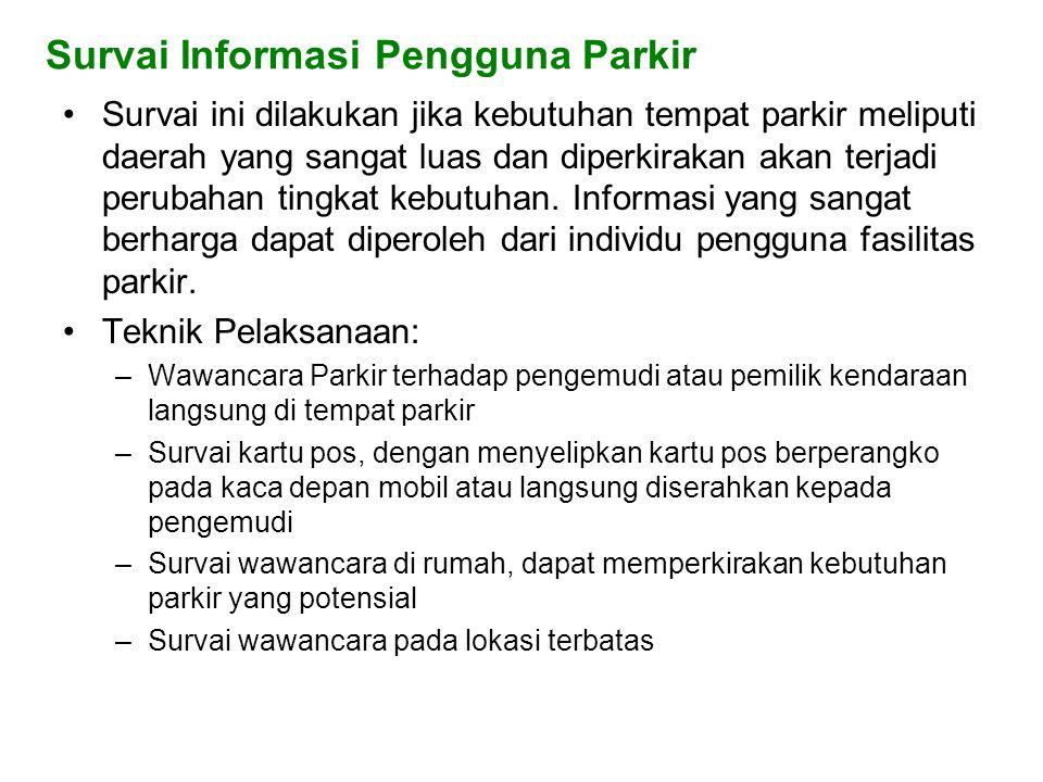 Survai Informasi Pengguna Parkir •Survai ini dilakukan jika kebutuhan tempat parkir meliputi daerah yang sangat luas dan diperkirakan akan terjadi perubahan tingkat kebutuhan.