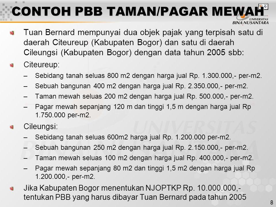 8 CONTOH PBB TAMAN/PAGAR MEWAH Tuan Bernard mempunyai dua objek pajak yang terpisah satu di daerah Citeureup (Kabupaten Bogor) dan satu di daerah Cileungsi (Kabupaten Bogor) dengan data tahun 2005 sbb: Citeureup: –Sebidang tanah seluas 800 m2 dengan harga jual Rp.