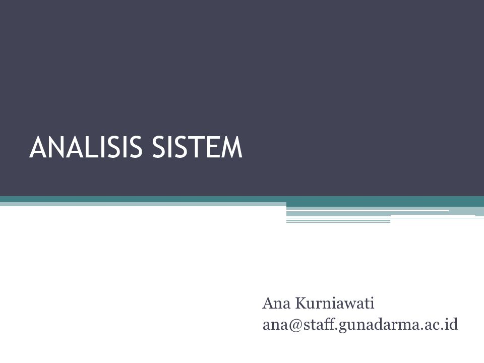 Definisi Analisis Sistem •Penguraian dari suatu Sistem Informasi yang utuh ke dalam bagian-bagian komponennya dengan maksud untuk mengidentifikasikan dan mengevaluasi permasalahan, kesempatan, hambatan yang terjadi dan kebutuhan yang diharapkan sehingga dapat diusulkan perbaikannya