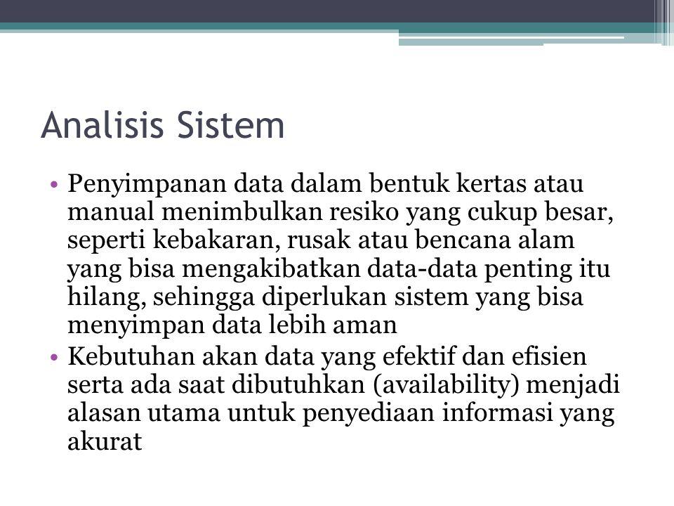 Analisis Sistem •Penyimpanan data dalam bentuk kertas atau manual menimbulkan resiko yang cukup besar, seperti kebakaran, rusak atau bencana alam yang
