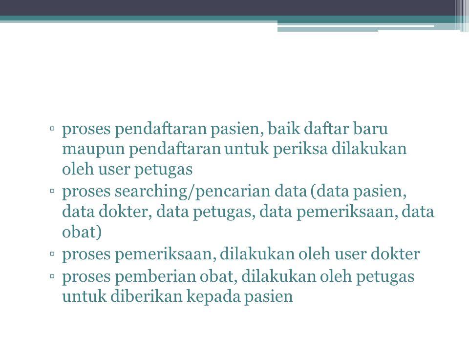 ▫proses pendaftaran pasien, baik daftar baru maupun pendaftaran untuk periksa dilakukan oleh user petugas ▫proses searching/pencarian data (data pasie
