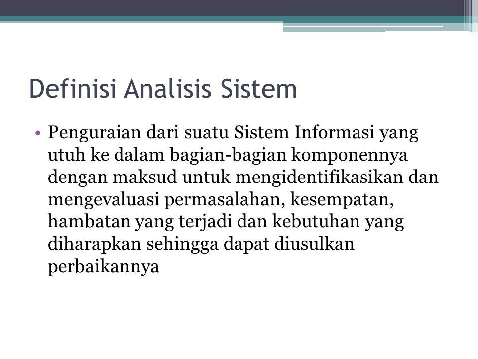 Definisi Analisis Sistem •Penguraian dari suatu Sistem Informasi yang utuh ke dalam bagian-bagian komponennya dengan maksud untuk mengidentifikasikan