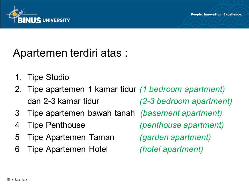 Apartemen terdiri atas : 1.Tipe Studio 2.Tipe apartemen 1 kamar tidur(1 bedroom apartment) dan 2-3 kamar tidur(2-3 bedroom apartment) 3Tipe apartemen bawah tanah (basement apartment) 4Tipe Penthouse(penthouse apartment) 5Tipe Apartemen Taman (garden apartment) 6Tipe Apartemen Hotel(hotel apartment) Bina Nusantara