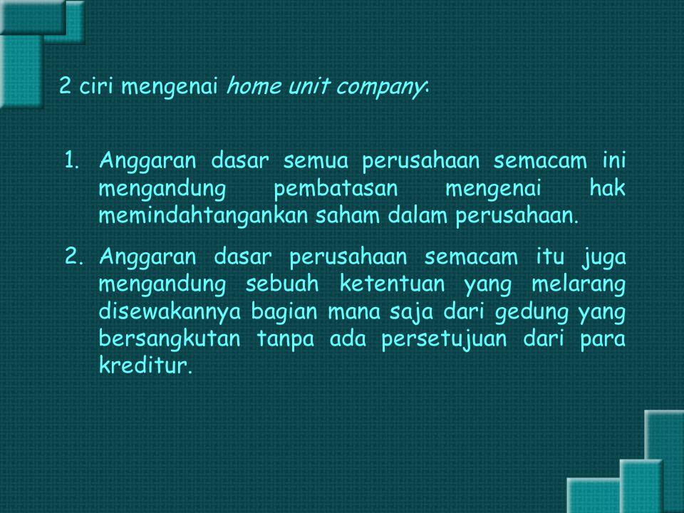 2 ciri mengenai home unit company: 1.Anggaran dasar semua perusahaan semacam ini mengandung pembatasan mengenai hak memindahtangankan saham dalam peru