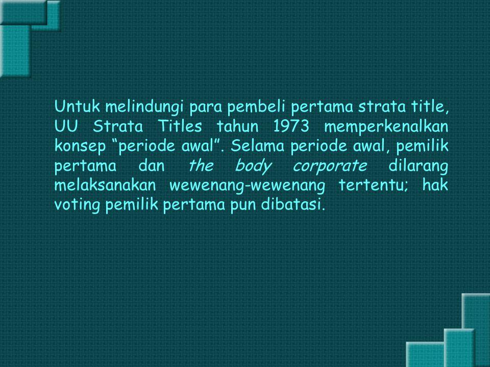 """Untuk melindungi para pembeli pertama strata title, UU Strata Titles tahun 1973 memperkenalkan konsep """"periode awal"""". Selama periode awal, pemilik per"""