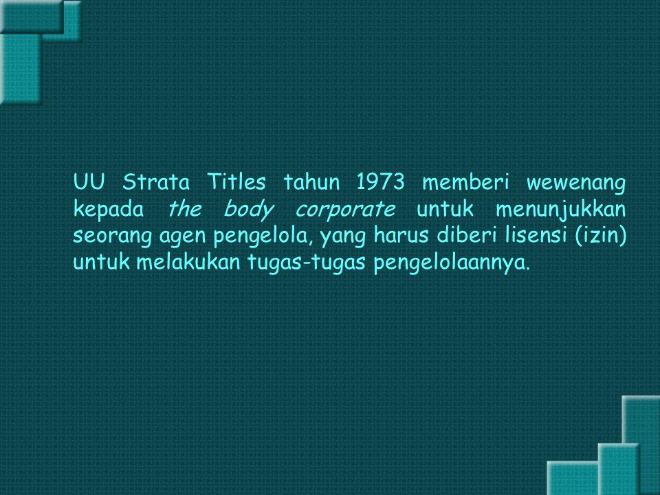 UU Strata Titles tahun 1973 memberi wewenang kepada the body corporate untuk menunjukkan seorang agen pengelola, yang harus diberi lisensi (izin) untu
