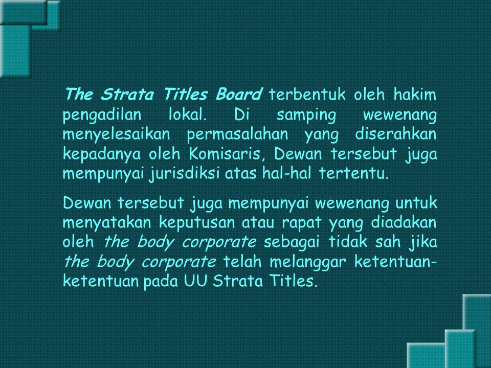 The Strata Titles Board terbentuk oleh hakim pengadilan lokal. Di samping wewenang menyelesaikan permasalahan yang diserahkan kepadanya oleh Komisaris