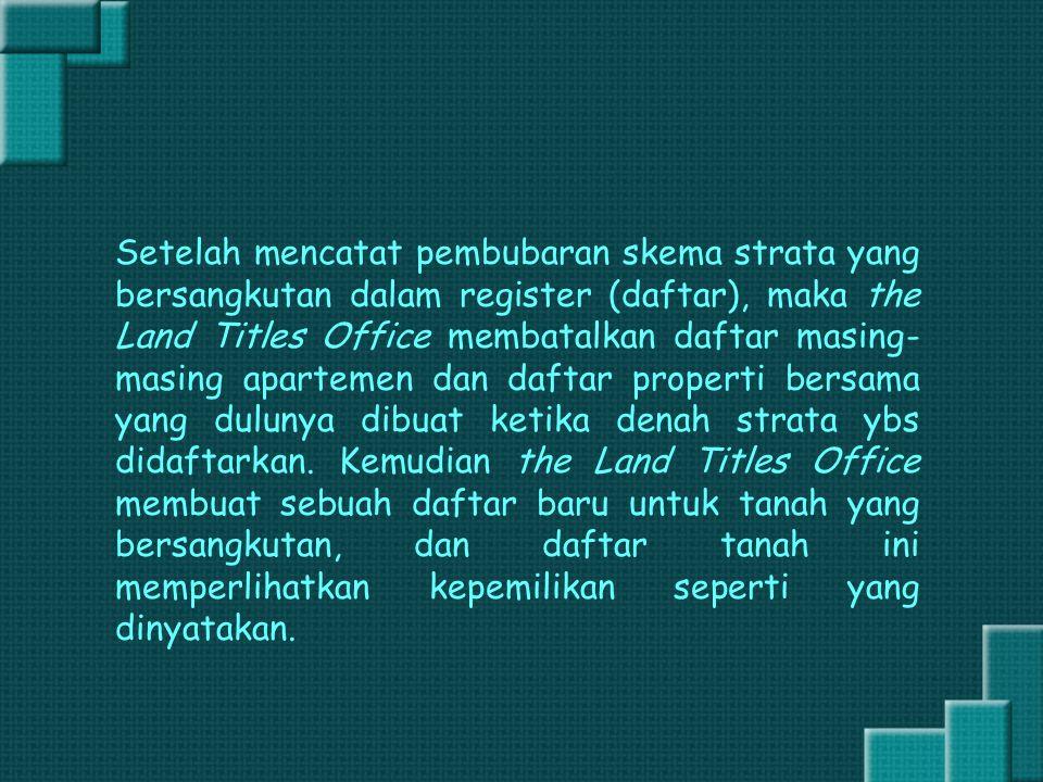 Setelah mencatat pembubaran skema strata yang bersangkutan dalam register (daftar), maka the Land Titles Office membatalkan daftar masing- masing apar