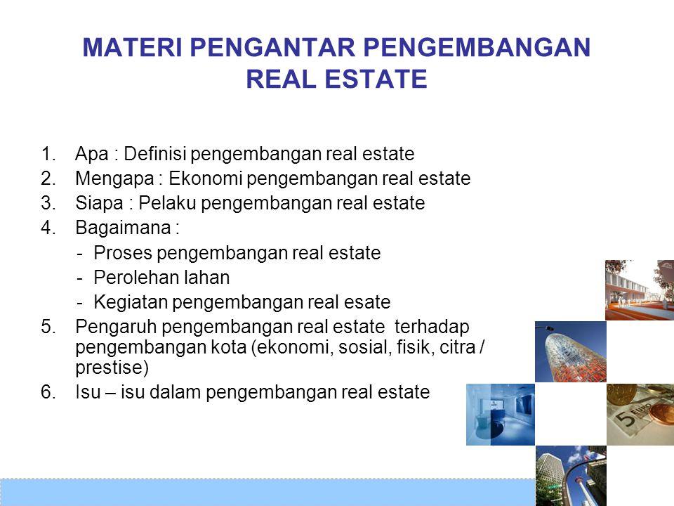 MATERI PENGANTAR PENGEMBANGAN REAL ESTATE 1. Apa : Definisi pengembangan real estate 2. Mengapa : Ekonomi pengembangan real estate 3. Siapa : Pelaku p