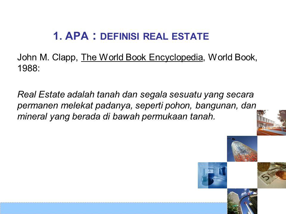 John M. Clapp, The World Book Encyclopedia, World Book, 1988: Real Estate adalah tanah dan segala sesuatu yang secara permanen melekat padanya, sepert