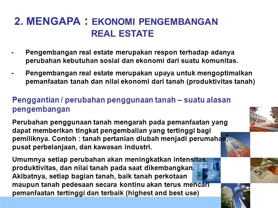 2. MENGAPA : EKONOMI PENGEMBANGAN REAL ESTATE -Pengembangan real estate merupakan respon terhadap adanya perubahan kebutuhan sosial dan ekonomi dari s