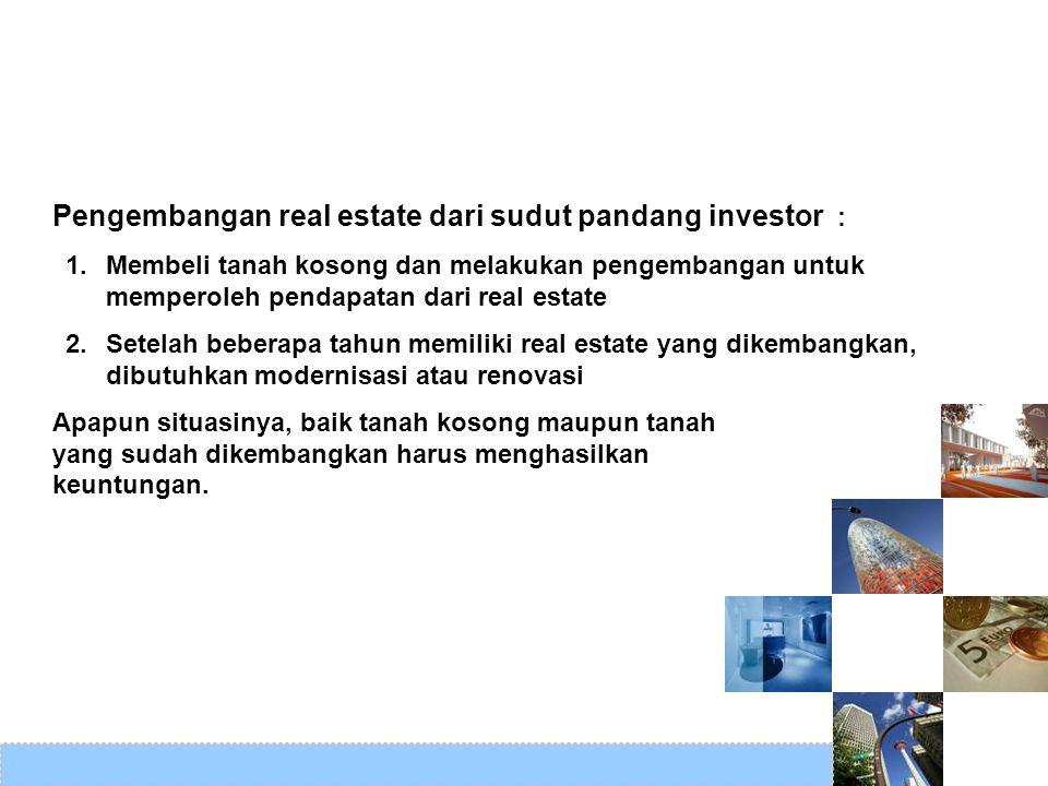 Pengembangan real estate dari sudut pandang investor : 1.Membeli tanah kosong dan melakukan pengembangan untuk memperoleh pendapatan dari real estate