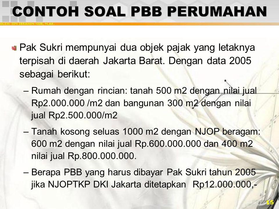 15 CONTOH SOAL PBB PERUMAHAN Pak Sukri mempunyai dua objek pajak yang letaknya terpisah di daerah Jakarta Barat. Dengan data 2005 sebagai berikut: –Ru