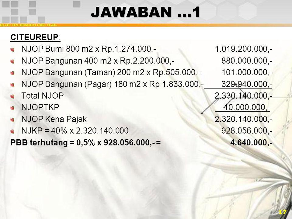 17 JAWABAN …1 CITEUREUP: NJOP Bumi 800 m2 x Rp.1.274.000,-1.019.200.000,- NJOP Bangunan 400 m2 x Rp.2.200.000,- 880.000.000,- NJOP Bangunan (Taman) 20