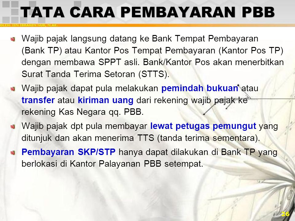 26 TATA CARA PEMBAYARAN PBB Wajib pajak langsung datang ke Bank Tempat Pembayaran (Bank TP) atau Kantor Pos Tempat Pembayaran (Kantor Pos TP) dengan m