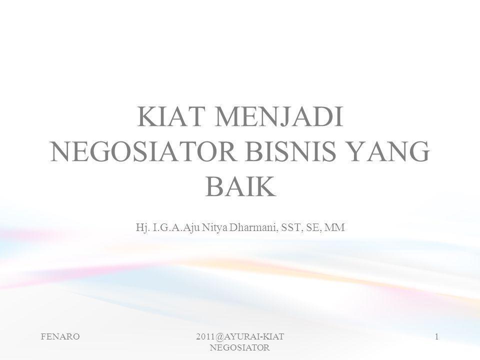 KIAT MENJADI NEGOSIATOR BISNIS YANG BAIK Hj. I.G.A.Aju Nitya Dharmani, SST, SE, MM FENARO2011@AYURAI-KIAT NEGOSIATOR 1