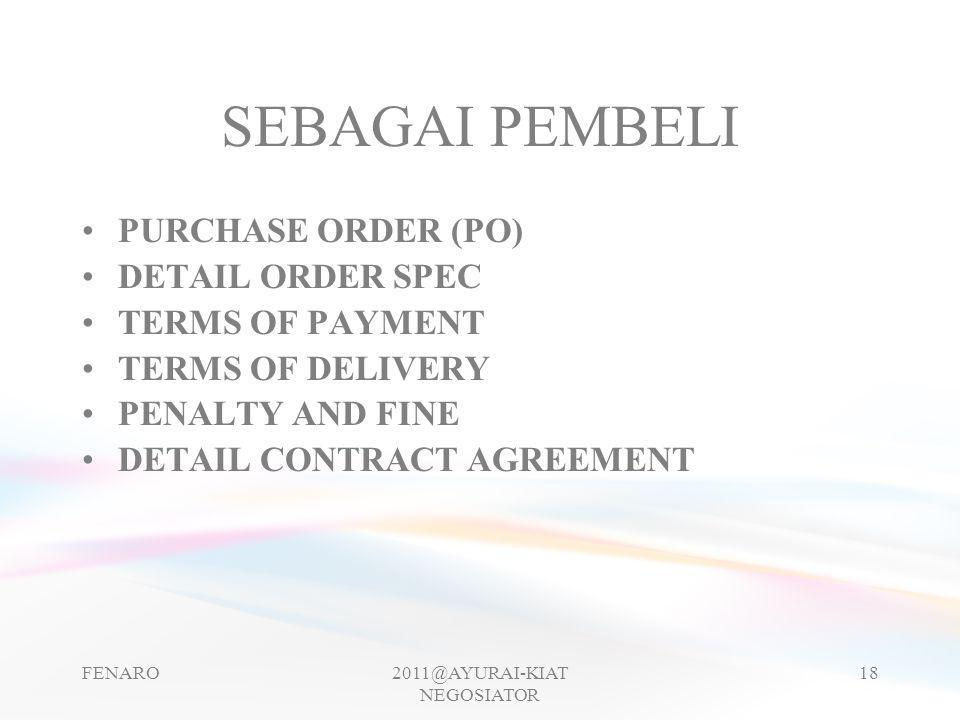 SEBAGAI PEMBELI •PURCHASE ORDER (PO) •DETAIL ORDER SPEC •TERMS OF PAYMENT •TERMS OF DELIVERY •PENALTY AND FINE •DETAIL CONTRACT AGREEMENT FENARO2011@AYURAI-KIAT NEGOSIATOR 18