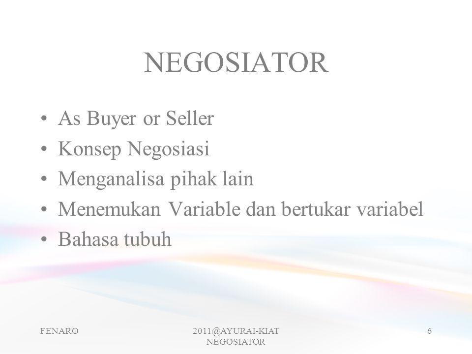 NEGOSIATOR •As Buyer or Seller •Konsep Negosiasi •Menganalisa pihak lain •Menemukan Variable dan bertukar variabel •Bahasa tubuh FENARO2011@AYURAI-KIA