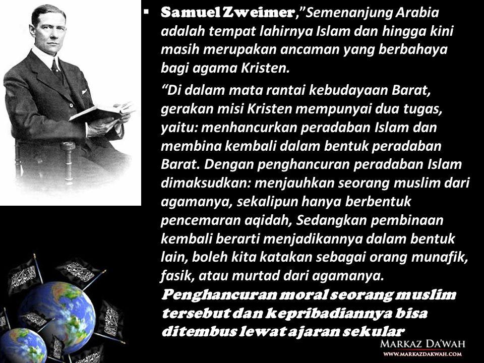  Samuel Zweimer, Semenanjung Arabia adalah tempat lahirnya Islam dan hingga kini masih merupakan ancaman yang berbahaya bagi agama Kristen.