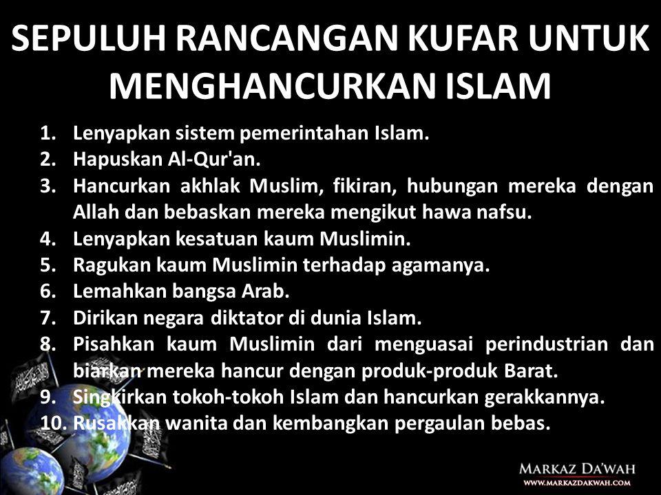 SEPULUH RANCANGAN KUFAR UNTUK MENGHANCURKAN ISLAM 1.Lenyapkan sistem pemerintahan Islam.