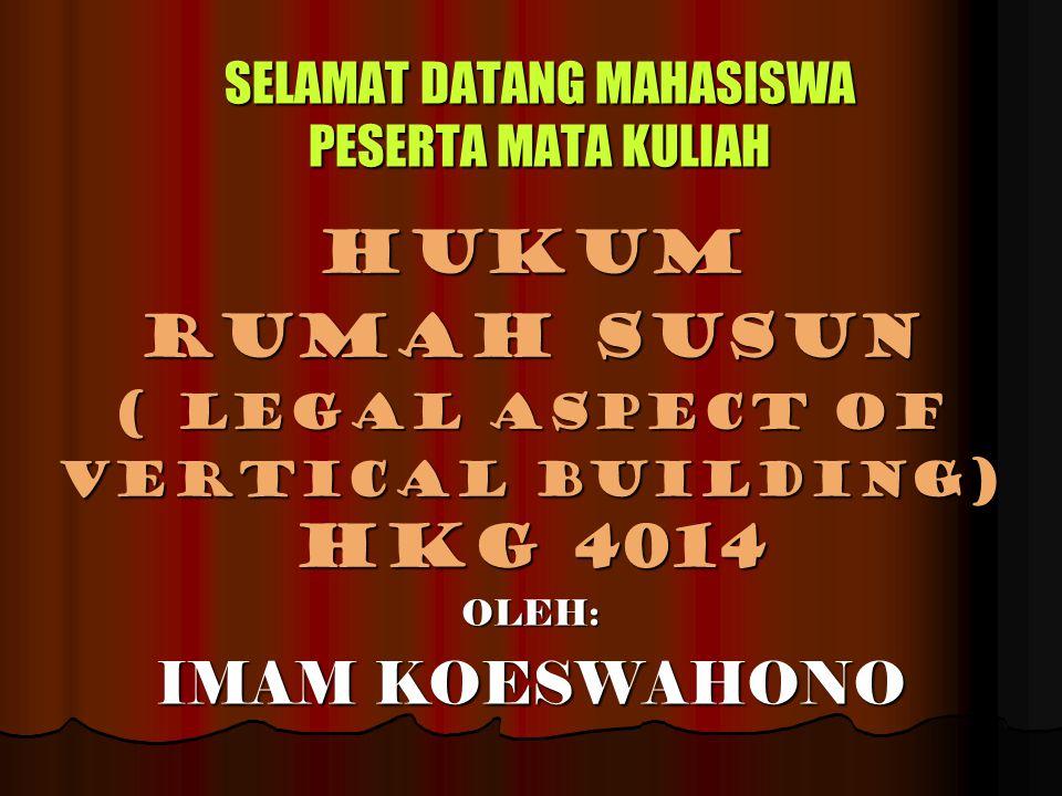 SELAMAT DATANG MAHASISWA PESERTA MATA KULIAH HUKUM RUMAH SUSUN ( LEGAL ASPECT OF vertical building) HKG 4014 OLEH: IMAM KOESWAHONO