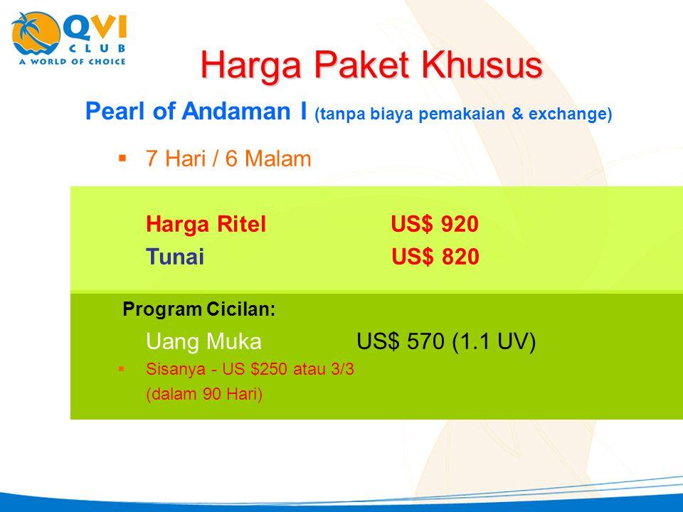 Pearl of Andaman I (tanpa biaya pemakaian & exchange)  7 Hari / 6 Malam Harga RitelUS$ 920 Tunai US$ 820 Harga Paket Khusus Uang Muka US$ 570 (1.1 UV)  Sisanya - US $250 atau 3/3 (dalam 90 Hari) Program Cicilan: