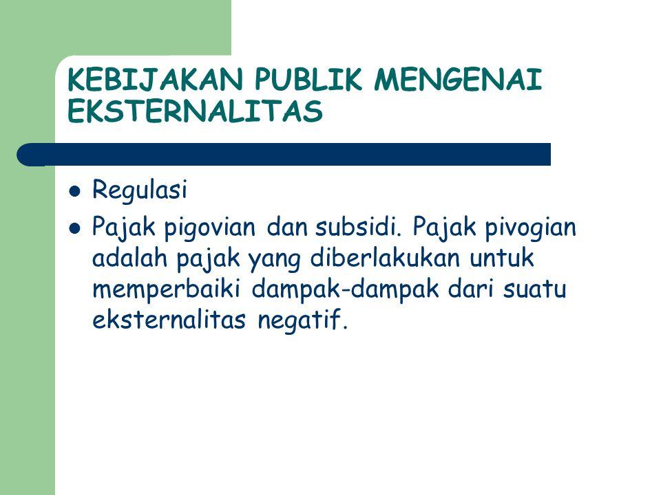 KEBIJAKAN PUBLIK MENGENAI EKSTERNALITAS  Regulasi  Pajak pigovian dan subsidi.