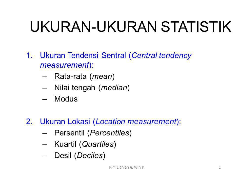 UKURAN-UKURAN STATISTIK 1.Ukuran Tendensi Sentral (Central tendency measurement): –Rata-rata (mean) –Nilai tengah (median) –Modus 2.Ukuran Lokasi (Location measurement): –Persentil (Percentiles) –Kuartil (Quartiles) –Desil (Deciles) 1R.M.Dahlan & Win K
