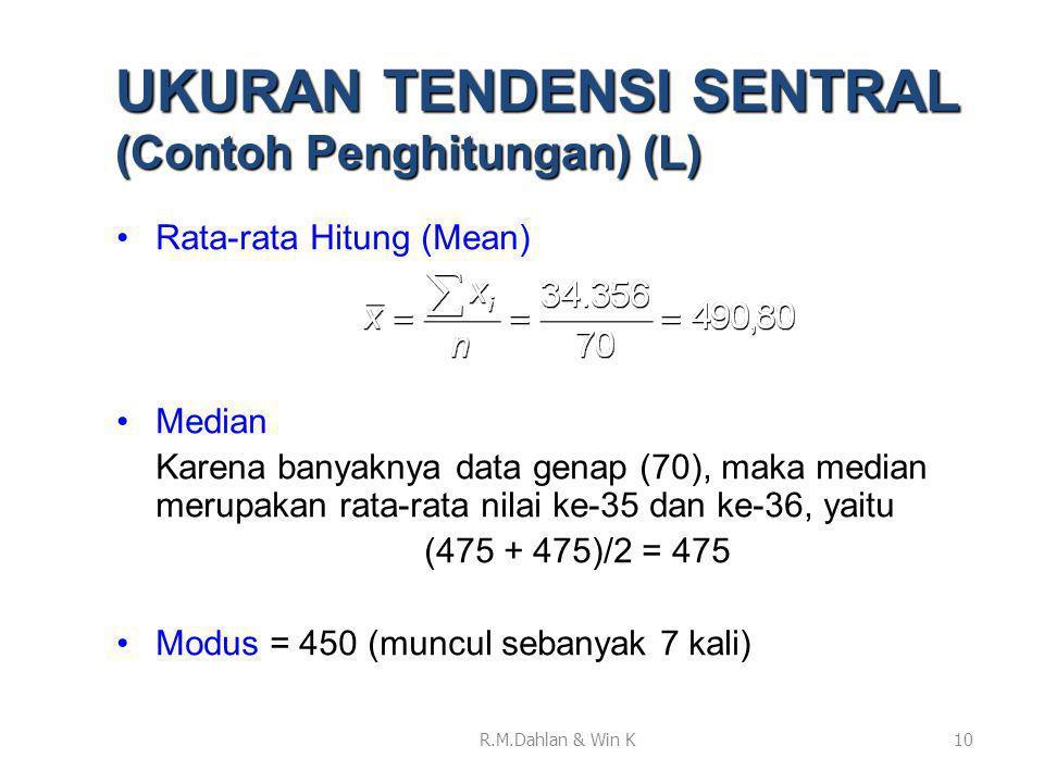 •Rata-rata Hitung (Mean) •Median Karena banyaknya data genap (70), maka median merupakan rata-rata nilai ke-35 dan ke-36, yaitu (475 + 475)/2 = 475 •Modus = 450 (muncul sebanyak 7 kali) 10 UKURAN TENDENSI SENTRAL (Contoh Penghitungan) (L) R.M.Dahlan & Win K
