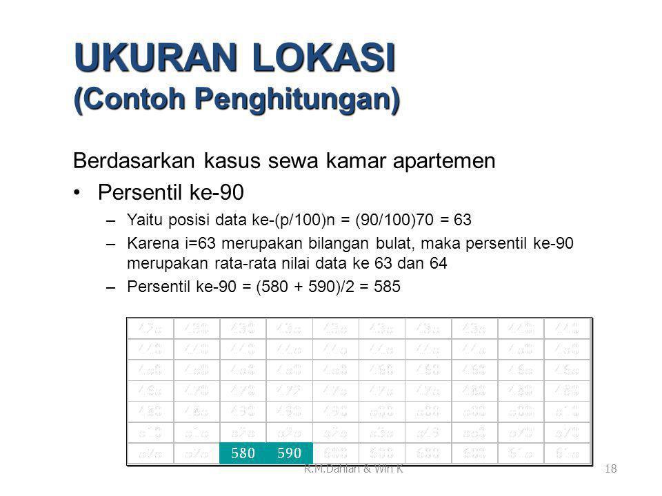 Berdasarkan kasus sewa kamar apartemen •Persentil ke-90 –Yaitu posisi data ke-(p/100)n = (90/100)70 = 63 –Karena i=63 merupakan bilangan bulat, maka persentil ke-90 merupakan rata-rata nilai data ke 63 dan 64 –Persentil ke-90 = (580 + 590)/2 = 585 18 UKURAN LOKASI (Contoh Penghitungan) R.M.Dahlan & Win K